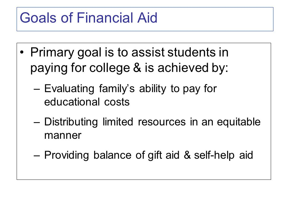 Goals of Financial Aid Primary goal is to assist students in paying for college & is achieved by: –Evaluating family's ability to pay for educational costs –Distributing limited resources in an equitable manner –Providing balance of gift aid & self-help aid