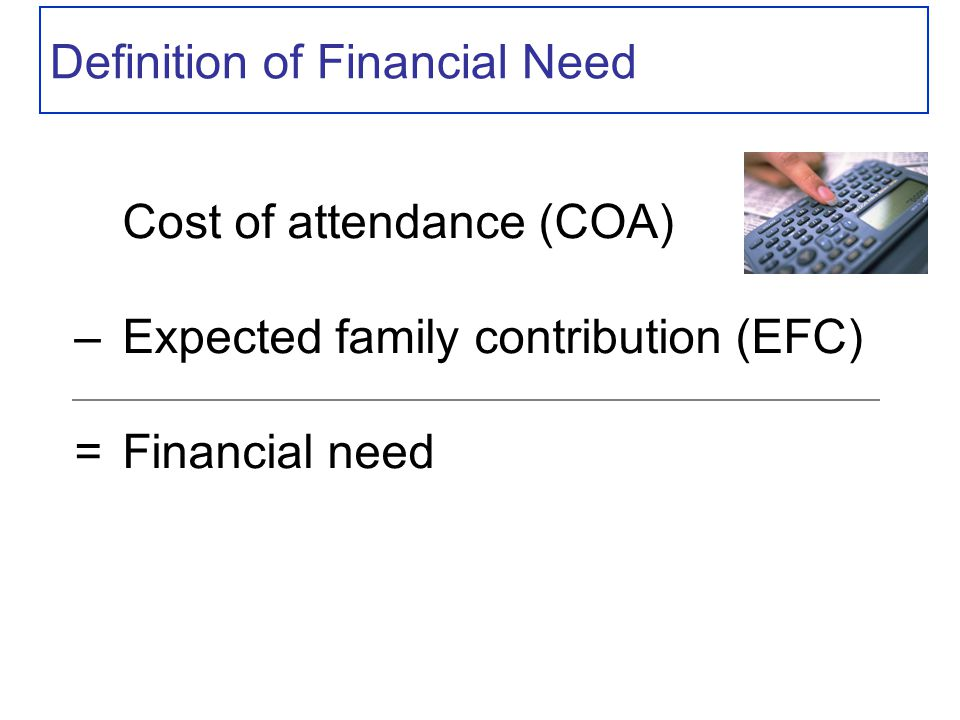Definition of Financial Need Cost of attendance (COA) – Expected family contribution (EFC) = Financial need