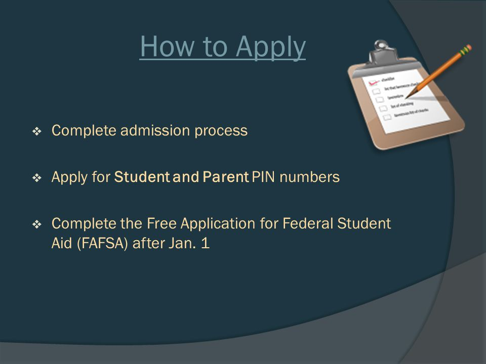 How to Apply  Complete admission process  Apply for Student and Parent PIN numbers  Complete the Free Application for Federal Student Aid (FAFSA) after Jan.