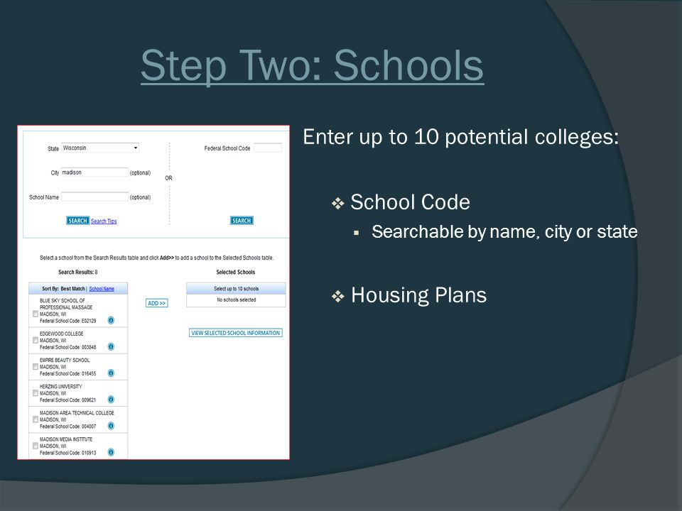 Step Two: Schools Enter up to 10 potential colleges:  School Code  Searchable by name, city or state  Housing Plans