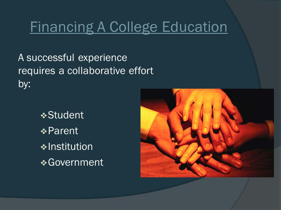 Financing A College Education A successful experience requires a collaborative effort by:  Student  Parent  Institution  Government
