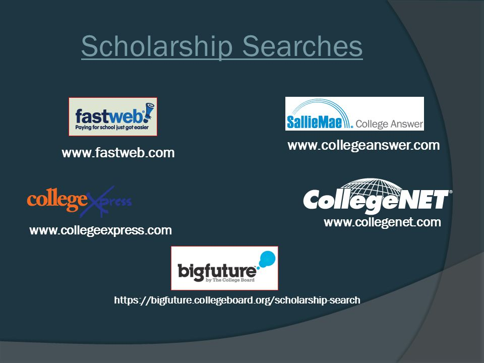 www.fastweb.com www.collegeanswer.com https://bigfuture.collegeboard.org/scholarship-search www.collegeexpress.com www.collegenet.com Scholarship Searches