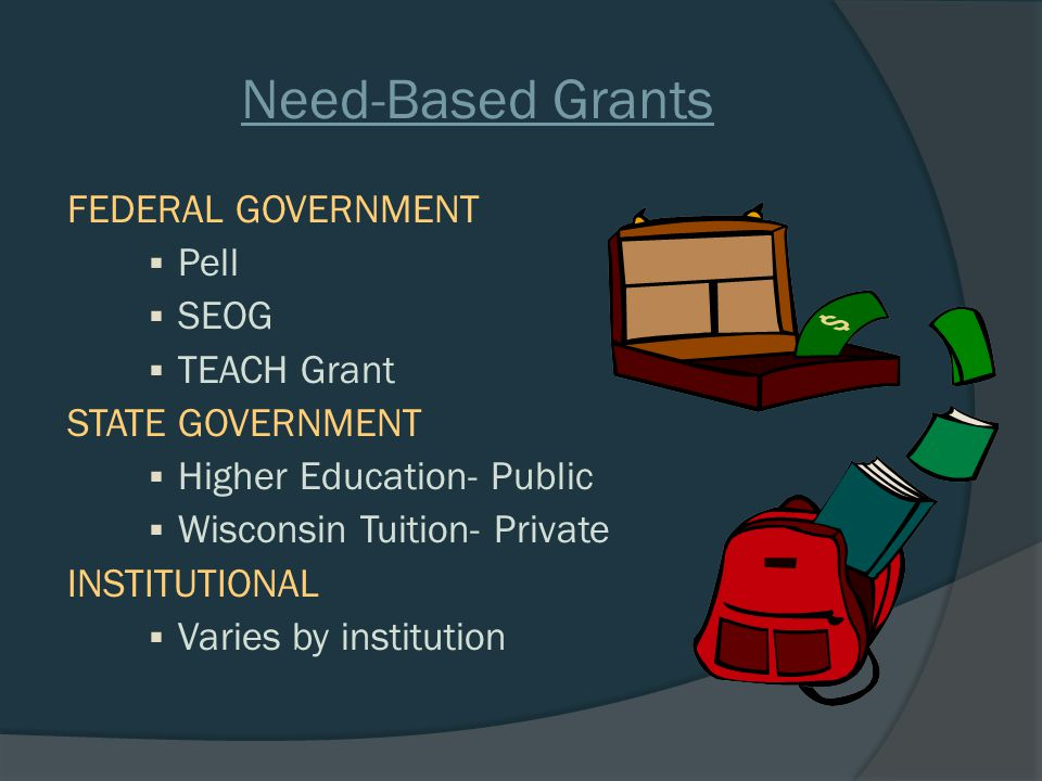 Need-Based Grants FEDERAL GOVERNMENT  Pell  SEOG  TEACH Grant STATE GOVERNMENT  Higher Education- Public  Wisconsin Tuition- Private INSTITUTIONAL  Varies by institution