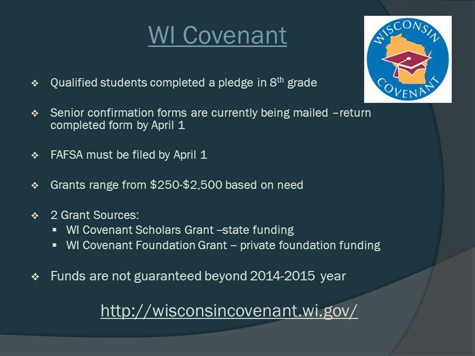 WI Covenant  Qualified students completed a pledge in 8 th grade  Senior confirmation forms are currently being mailed –return completed form by April 1  FAFSA must be filed by April 1  Grants range from $250-$2,500 based on need  2 Grant Sources:  WI Covenant Scholars Grant --state funding  WI Covenant Foundation Grant -- private foundation funding  Funds are not guaranteed beyond 2014-2015 year http://wisconsincovenant.wi.gov/