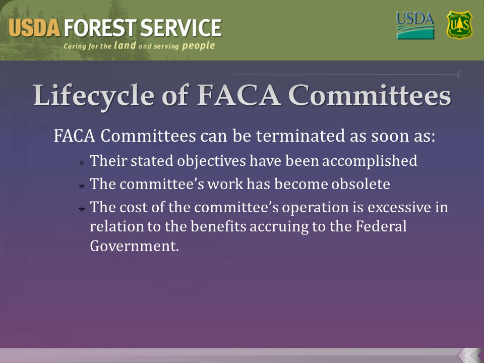 FACA Committees can be terminated as soon as:  Their stated objectives have been accomplished  The committee's work has become obsolete  The cost of the committee's operation is excessive in relation to the benefits accruing to the Federal Government.