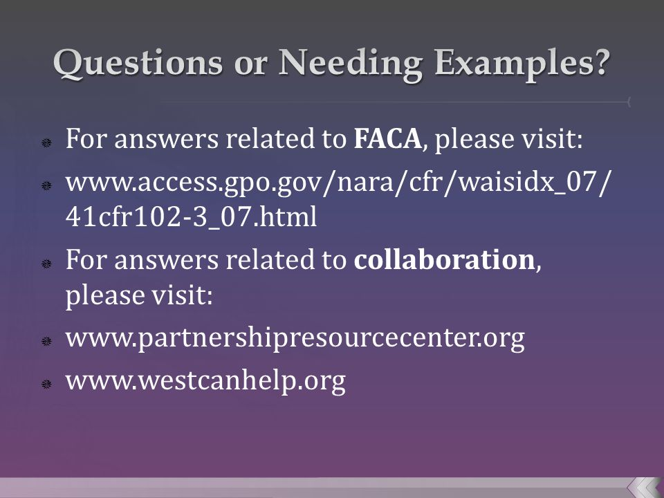  For answers related to FACA, please visit:  www.access.gpo.gov/nara/cfr/waisidx_07/ 41cfr102-3_07.html  For answers related to collaboration, please visit:  www.partnershipresourcecenter.org  www.westcanhelp.org