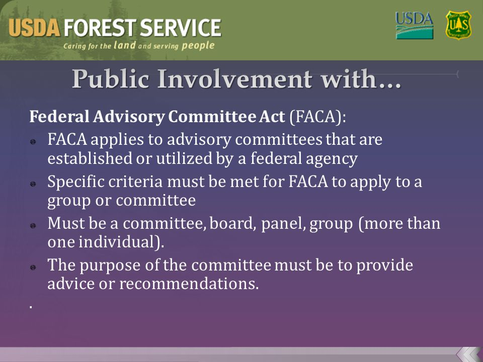 Federal Advisory Committee Act (FACA):  FACA applies to advisory committees that are established or utilized by a federal agency  Specific criteria must be met for FACA to apply to a group or committee  Must be a committee, board, panel, group (more than one individual).
