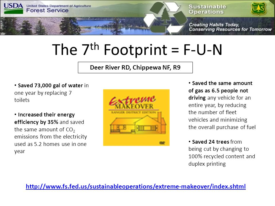 The 7 th Footprint = F-U-N http://www.fs.fed.us/sustainableoperations/extreme-makeover/index.shtml Deer River RD, Chippewa NF, R9 Saved 73,000 gal of water in one year by replacing 7 toilets Increased their energy efficiency by 35% and saved the same amount of CO 2 emissions from the electricity used as 5.2 homes use in one year Saved the same amount of gas as 6.5 people not driving any vehicle for an entire year, by reducing the number of fleet vehicles and minimizing the overall purchase of fuel Saved 24 trees from being cut by changing to 100% recycled content and duplex printing