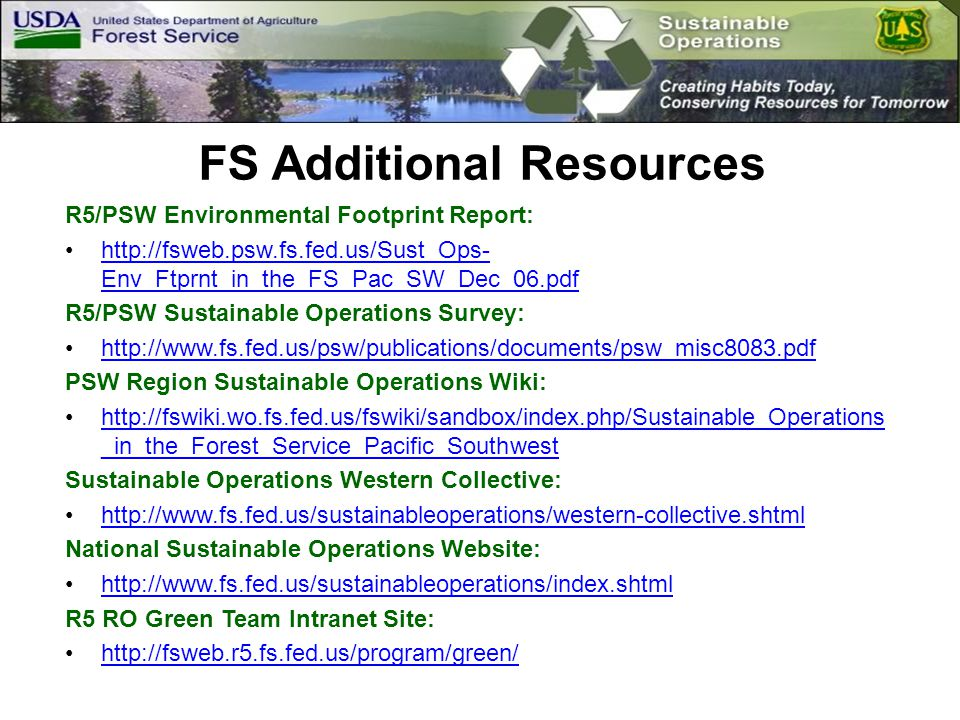 FS Additional Resources R5/PSW Environmental Footprint Report: http://fsweb.psw.fs.fed.us/Sust_Ops- Env_Ftprnt_in_the_FS_Pac_SW_Dec_06.pdfhttp://fsweb.psw.fs.fed.us/Sust_Ops- Env_Ftprnt_in_the_FS_Pac_SW_Dec_06.pdf R5/PSW Sustainable Operations Survey: http://www.fs.fed.us/psw/publications/documents/psw_misc8083.pdf PSW Region Sustainable Operations Wiki: http://fswiki.wo.fs.fed.us/fswiki/sandbox/index.php/Sustainable_Operations _in_the_Forest_Service_Pacific_Southwesthttp://fswiki.wo.fs.fed.us/fswiki/sandbox/index.php/Sustainable_Operations _in_the_Forest_Service_Pacific_Southwest Sustainable Operations Western Collective: http://www.fs.fed.us/sustainableoperations/western-collective.shtml National Sustainable Operations Website: http://www.fs.fed.us/sustainableoperations/index.shtml R5 RO Green Team Intranet Site: http://fsweb.r5.fs.fed.us/program/green/
