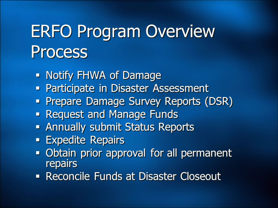 ERFO Program Overview Process  Notify FHWA of Damage  Participate in Disaster Assessment  Prepare Damage Survey Reports (DSR)  Request and Manage Funds  Annually submit Status Reports  Expedite Repairs  Obtain prior approval for all permanent repairs  Reconcile Funds at Disaster Closeout  Notify FHWA of Damage  Participate in Disaster Assessment  Prepare Damage Survey Reports (DSR)  Request and Manage Funds  Annually submit Status Reports  Expedite Repairs  Obtain prior approval for all permanent repairs  Reconcile Funds at Disaster Closeout
