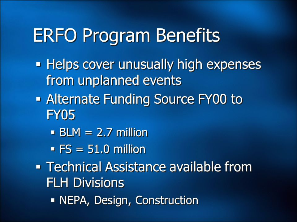 ERFO Program Benefits  Helps cover unusually high expenses from unplanned events  Alternate Funding Source FY00 to FY05  BLM = 2.7 million  FS = 51.0 million  Technical Assistance available from FLH Divisions  NEPA, Design, Construction  Helps cover unusually high expenses from unplanned events  Alternate Funding Source FY00 to FY05  BLM = 2.7 million  FS = 51.0 million  Technical Assistance available from FLH Divisions  NEPA, Design, Construction
