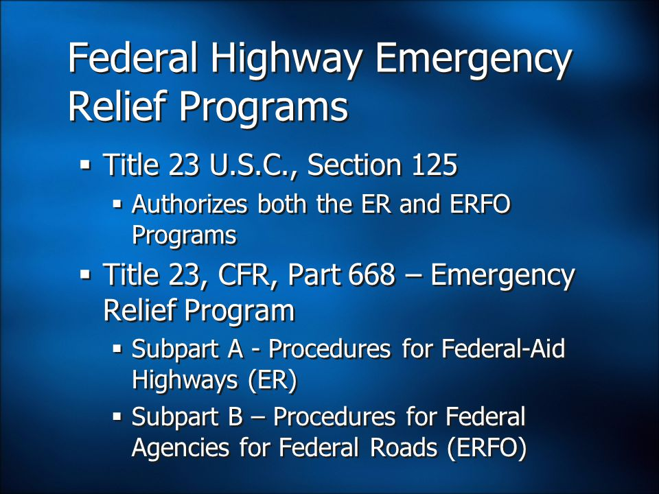 Federal Highway Emergency Relief Programs  Title 23 U.S.C., Section 125  Authorizes both the ER and ERFO Programs  Title 23, CFR, Part 668 – Emergency Relief Program  Subpart A - Procedures for Federal-Aid Highways (ER)  Subpart B – Procedures for Federal Agencies for Federal Roads (ERFO)  Title 23 U.S.C., Section 125  Authorizes both the ER and ERFO Programs  Title 23, CFR, Part 668 – Emergency Relief Program  Subpart A - Procedures for Federal-Aid Highways (ER)  Subpart B – Procedures for Federal Agencies for Federal Roads (ERFO)
