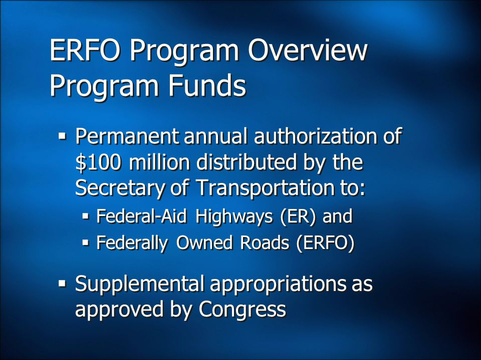 ERFO Program Overview Program Funds  Permanent annual authorization of $100 million distributed by the Secretary of Transportation to:  Federal-Aid Highways (ER) and  Federally Owned Roads (ERFO)  Supplemental appropriations as approved by Congress  Permanent annual authorization of $100 million distributed by the Secretary of Transportation to:  Federal-Aid Highways (ER) and  Federally Owned Roads (ERFO)  Supplemental appropriations as approved by Congress
