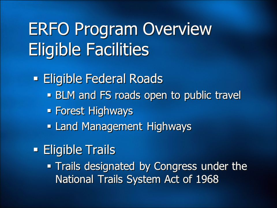 ERFO Program Overview Eligible Facilities  Eligible Federal Roads  BLM and FS roads open to public travel  Forest Highways  Land Management Highways  Eligible Trails  Trails designated by Congress under the National Trails System Act of 1968  Eligible Federal Roads  BLM and FS roads open to public travel  Forest Highways  Land Management Highways  Eligible Trails  Trails designated by Congress under the National Trails System Act of 1968