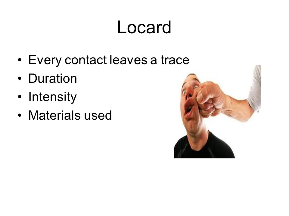 Locard Every contact leaves a trace Duration Intensity Materials used