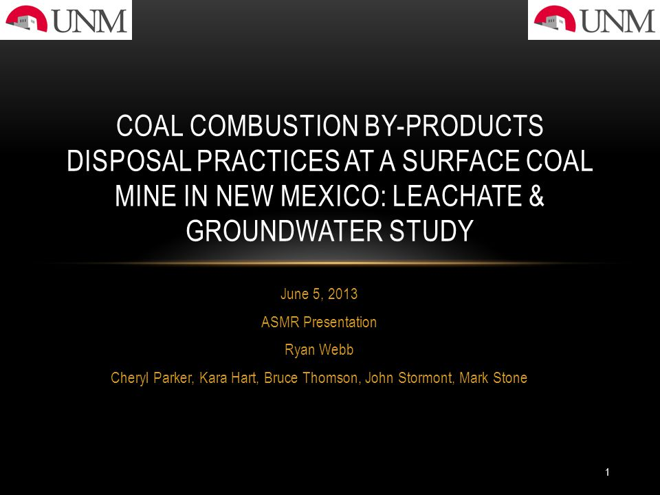 June 5, 2013 ASMR Presentation Ryan Webb Cheryl Parker, Kara Hart, Bruce Thomson, John Stormont, Mark Stone COAL COMBUSTION BY-PRODUCTS DISPOSAL PRACTICES AT A SURFACE COAL MINE IN NEW MEXICO: LEACHATE & GROUNDWATER STUDY 1