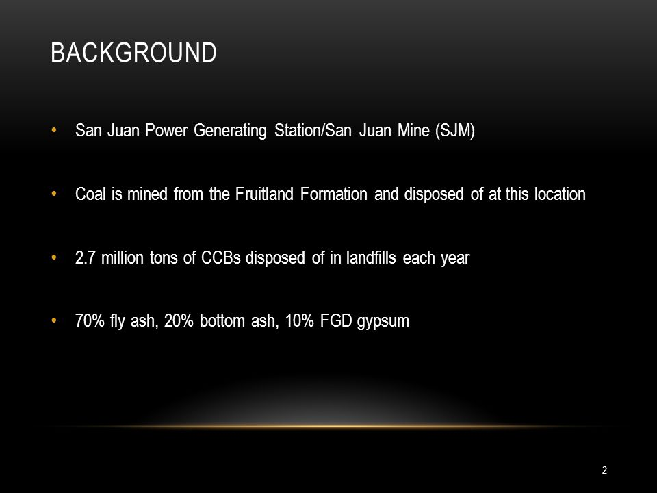 BACKGROUND San Juan Power Generating Station/San Juan Mine (SJM) Coal is mined from the Fruitland Formation and disposed of at this location 2.7 million tons of CCBs disposed of in landfills each year 70% fly ash, 20% bottom ash, 10% FGD gypsum 2