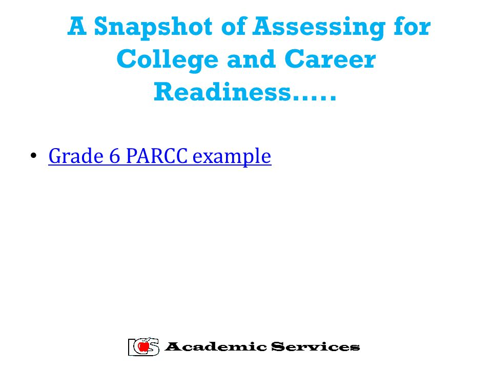 A Snapshot of Assessing for College and Career Readiness….. Grade 6 PARCC example Academic Services