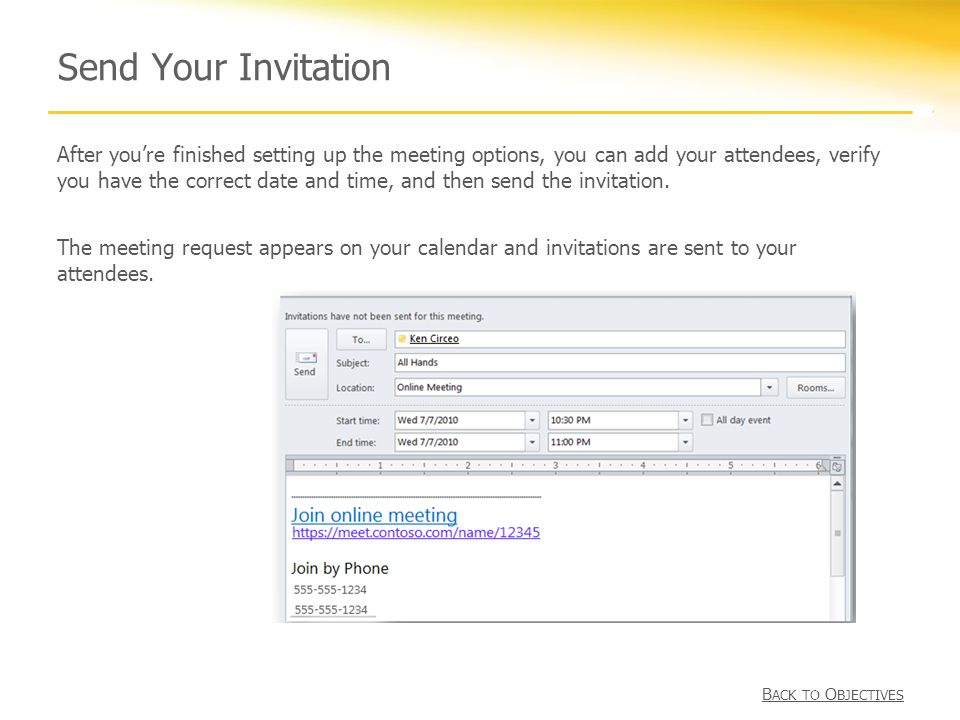 Send Your Invitation After you're finished setting up the meeting options, you can add your attendees, verify you have the correct date and time, and then send the invitation.