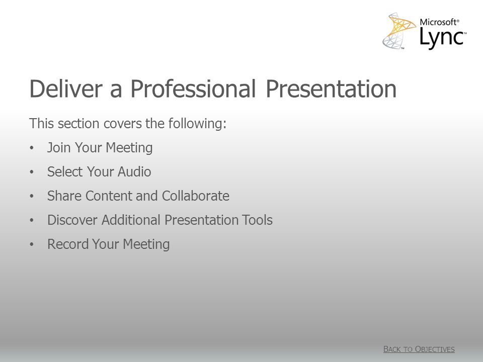 Deliver a Professional Presentation B ACK TO O BJECTIVES This section covers the following: Join Your Meeting Select Your Audio Share Content and Collaborate Discover Additional Presentation Tools Record Your Meeting