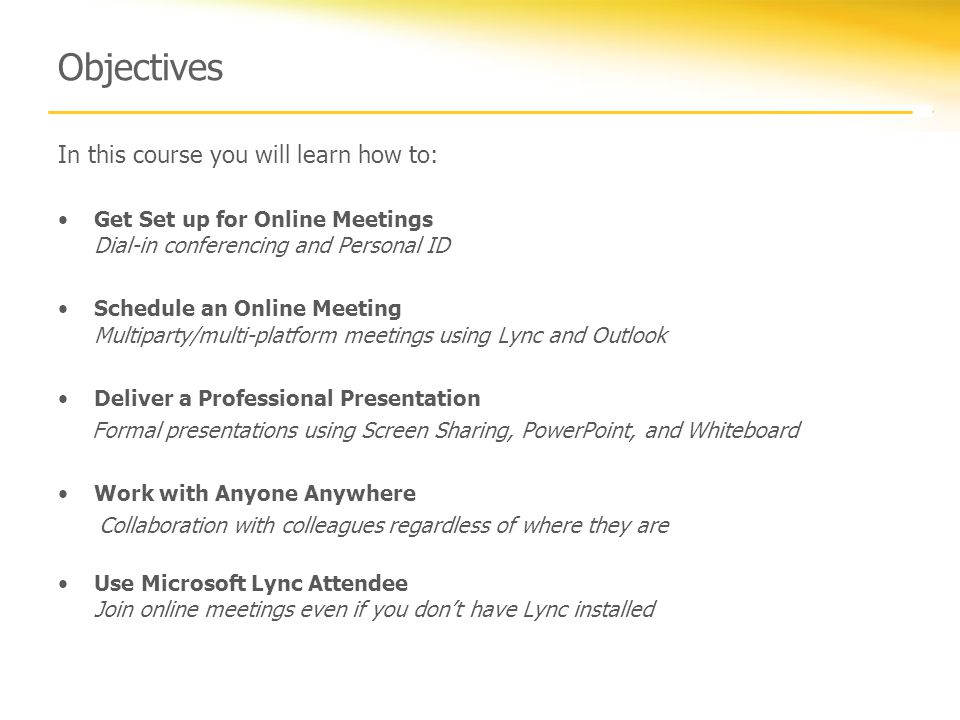 Objectives In this course you will learn how to: Get Set up for Online Meetings Dial-in conferencing and Personal ID Schedule an Online Meeting Multiparty/multi-platform meetings using Lync and Outlook Deliver a Professional Presentation Formal presentations using Screen Sharing, PowerPoint, and Whiteboard Work with Anyone Anywhere Collaboration with colleagues regardless of where they are Use Microsoft Lync Attendee Join online meetings even if you don't have Lync installed