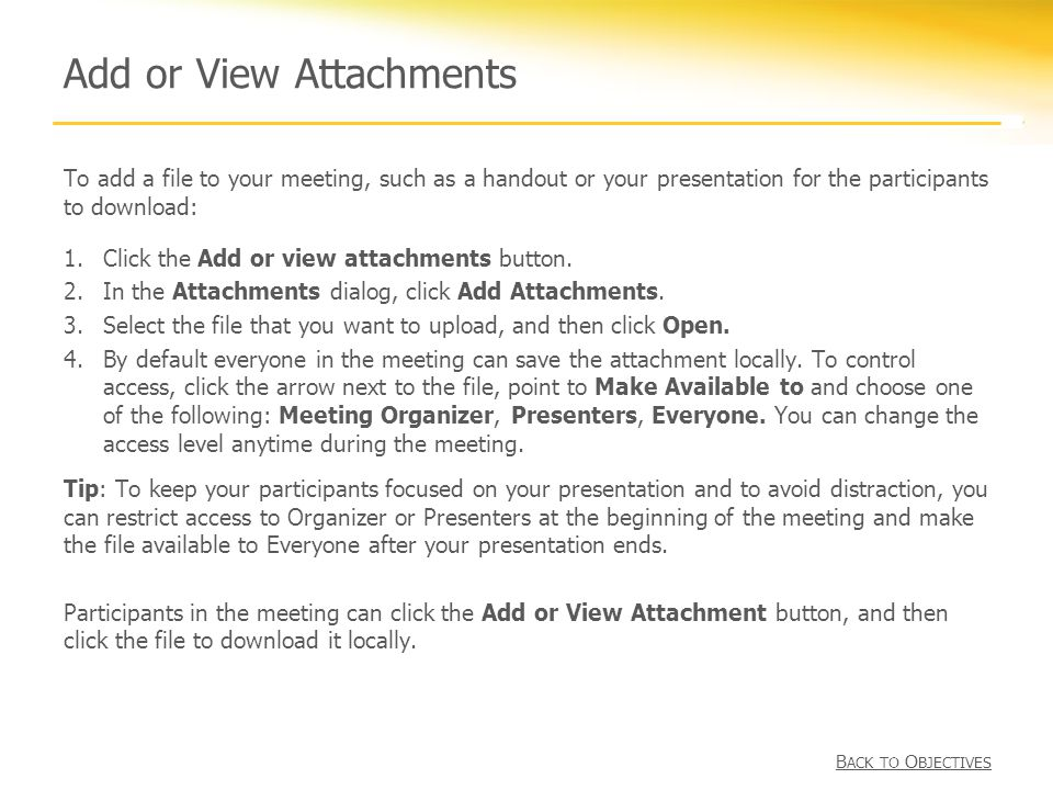 Add or View Attachments To add a file to your meeting, such as a handout or your presentation for the participants to download: 1.Click the Add or view attachments button.