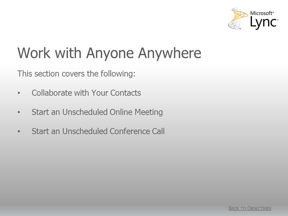 Work with Anyone Anywhere B ACK TO O BJECTIVES This section covers the following: Collaborate with Your Contacts Start an Unscheduled Online Meeting Start an Unscheduled Conference Call