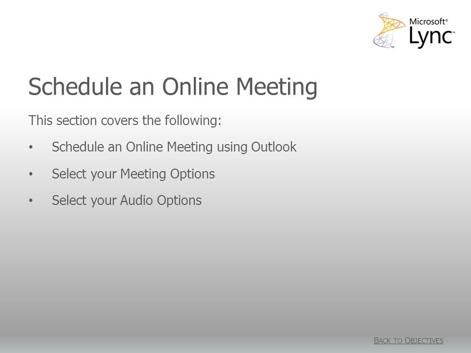 Schedule an Online Meeting B ACK TO O BJECTIVES This section covers the following: Schedule an Online Meeting using Outlook Select your Meeting Options Select your Audio Options