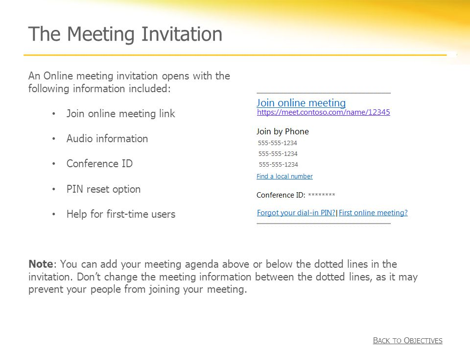 The Meeting Invitation An Online meeting invitation opens with the following information included: Join online meeting link Audio information Conference ID PIN reset option Help for first-time users B ACK TO O BJECTIVES Note: You can add your meeting agenda above or below the dotted lines in the invitation.