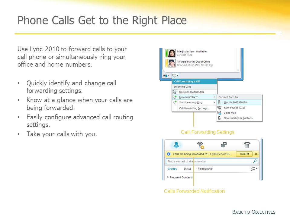 Phone Calls Get to the Right Place Use Lync 2010 to forward calls to your cell phone or simultaneously ring your office and home numbers.