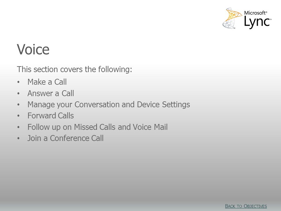 Video Objectives This section covers the following: Make a Call Answer a Call Manage your Conversation and Device Settings Forward Calls Follow up on Missed Calls and Voice Mail Join a Conference Call Voice B ACK TO O BJECTIVES