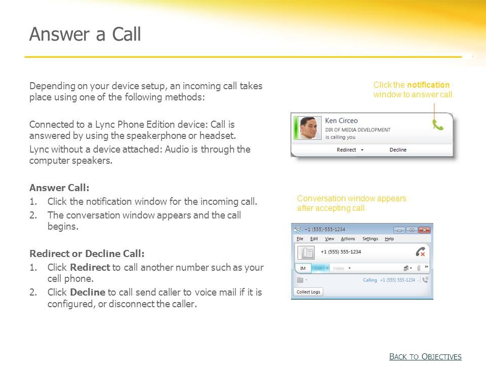 Answer a Call Depending on your device setup, an incoming call takes place using one of the following methods: Connected to a Lync Phone Edition device: Call is answered by using the speakerphone or headset.