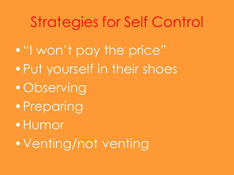Strategies for Self Control I won't pay the price Put yourself in their shoes Observing Preparing Humor Venting/not venting