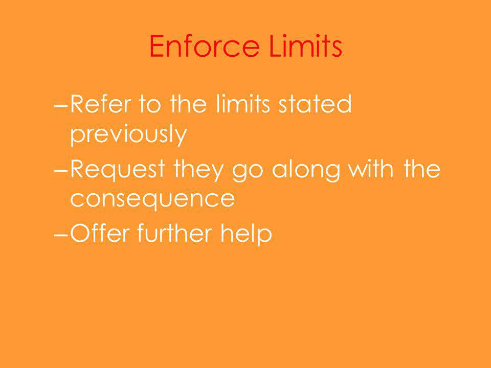 Enforce Limits – Refer to the limits stated previously – Request they go along with the consequence – Offer further help