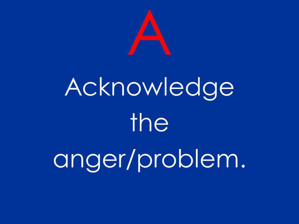 A Acknowledge the anger/problem.