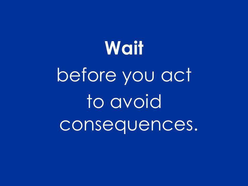 Wait before you act to avoid consequences.
