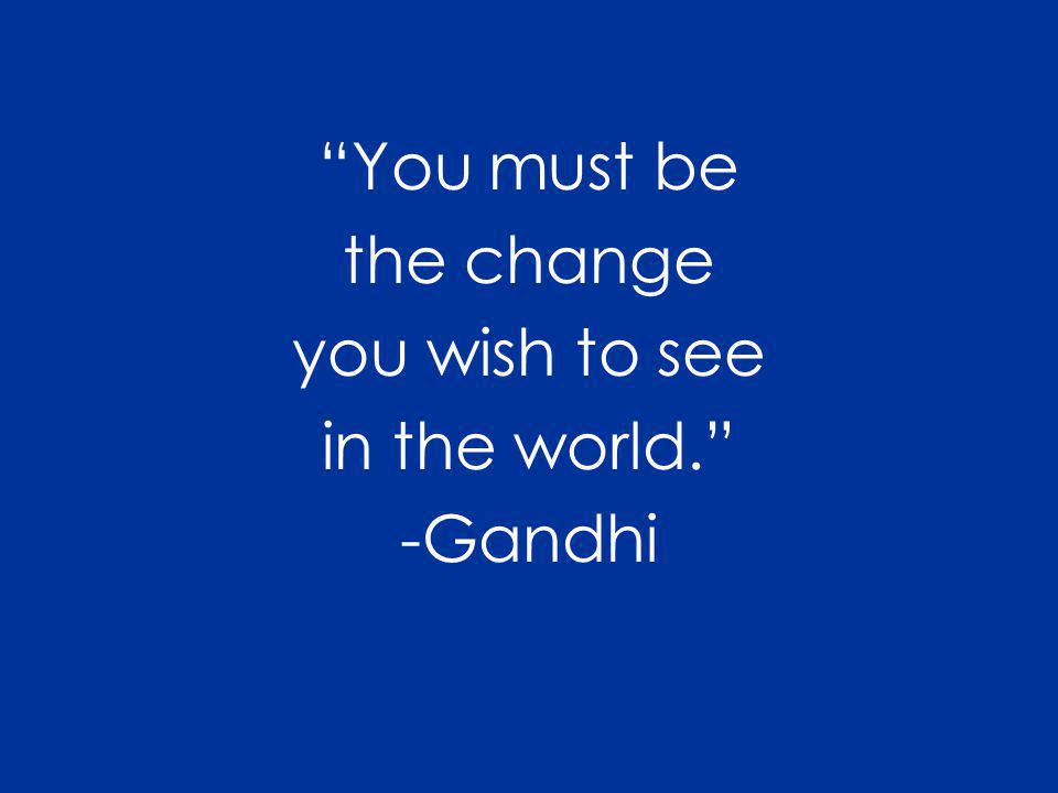You must be the change you wish to see in the world. -Gandhi