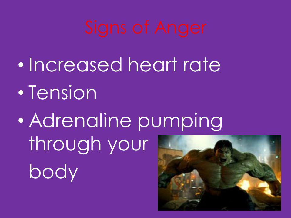 Signs of Anger Increased heart rate Tension Adrenaline pumping through your body
