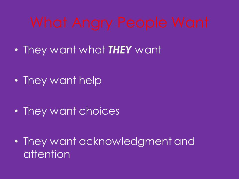 What Angry People Want They want what THEY want They want help They want choices They want acknowledgment and attention