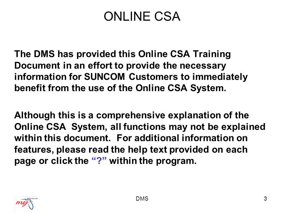 DMS3 ONLINE CSA The DMS has provided this Online CSA Training Document in an effort to provide the necessary information for SUNCOM Customers to immediately benefit from the use of the Online CSA System.