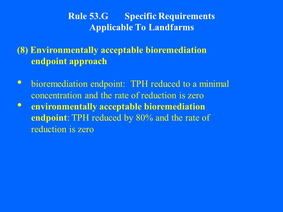 Rule 53.G Specific Requirements Applicable To Landfarms (8) Environmentally acceptable bioremediation endpoint approach bioremediation endpoint: TPH reduced to a minimal concentration and the rate of reduction is zero environmentally acceptable bioremediation endpoint: TPH reduced by 80% and the rate of reduction is zero