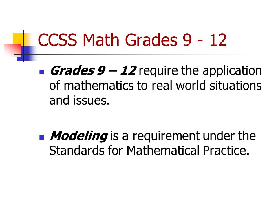 CCSS Math Grades 9 - 12 Grades 9 – 12 require the application of mathematics to real world situations and issues.