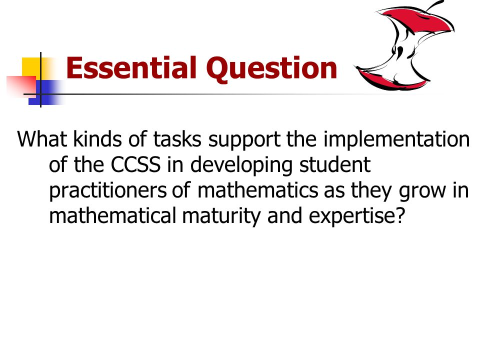 Essential Question What kinds of tasks support the implementation of the CCSS in developing student practitioners of mathematics as they grow in mathematical maturity and expertise
