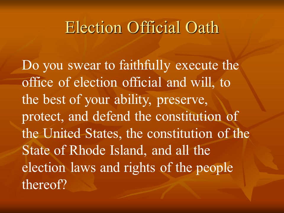 Election Official Oath Do you swear to faithfully execute the office of election official and will, to the best of your ability, preserve, protect, and defend the constitution of the United States, the constitution of the State of Rhode Island, and all the election laws and rights of the people thereof