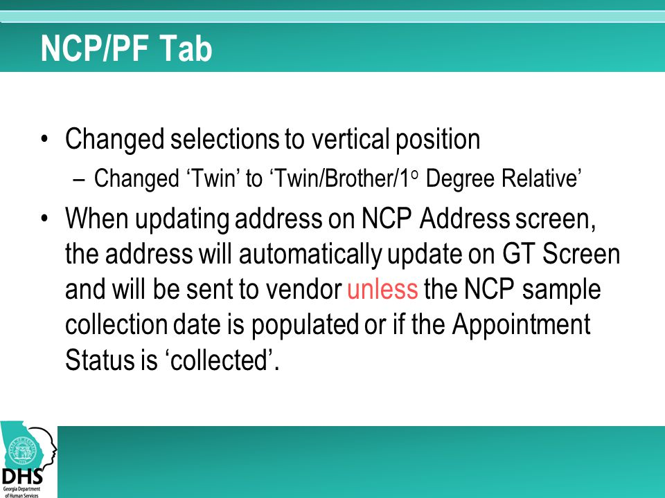 NCP/PF Tab Changed selections to vertical position –Changed 'Twin' to 'Twin/Brother/1 o Degree Relative' When updating address on NCP Address screen, the address will automatically update on GT Screen and will be sent to vendor unless the NCP sample collection date is populated or if the Appointment Status is 'collected'.