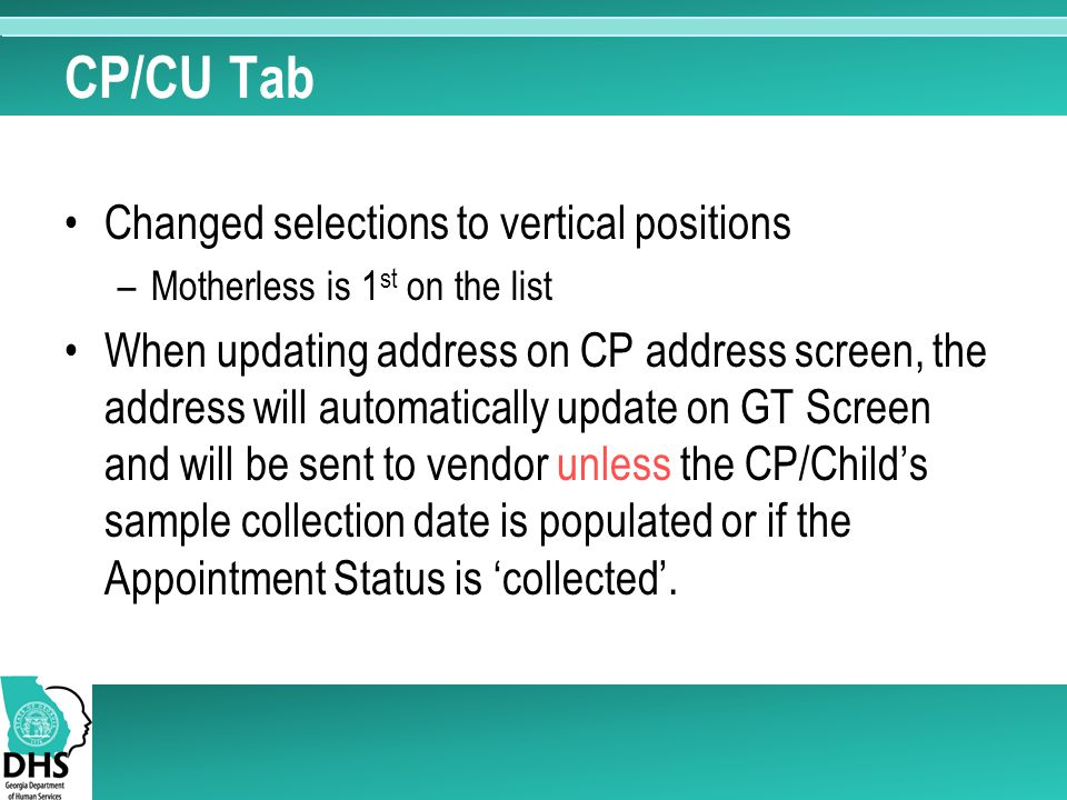 CP/CU Tab Changed selections to vertical positions –Motherless is 1 st on the list When updating address on CP address screen, the address will automatically update on GT Screen and will be sent to vendor unless the CP/Child's sample collection date is populated or if the Appointment Status is 'collected'.