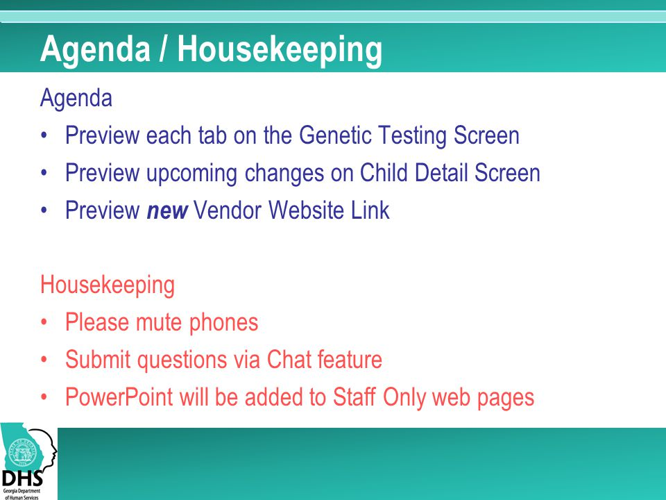 Agenda / Housekeeping Agenda Preview each tab on the Genetic Testing Screen Preview upcoming changes on Child Detail Screen Preview new Vendor Website Link Housekeeping Please mute phones Submit questions via Chat feature PowerPoint will be added to Staff Only web pages