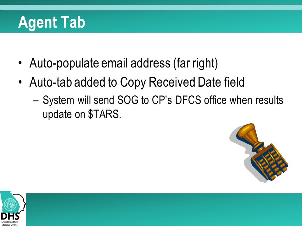 Agent Tab Auto-populate email address (far right) Auto-tab added to Copy Received Date field –System will send SOG to CP's DFCS office when results update on $TARS.