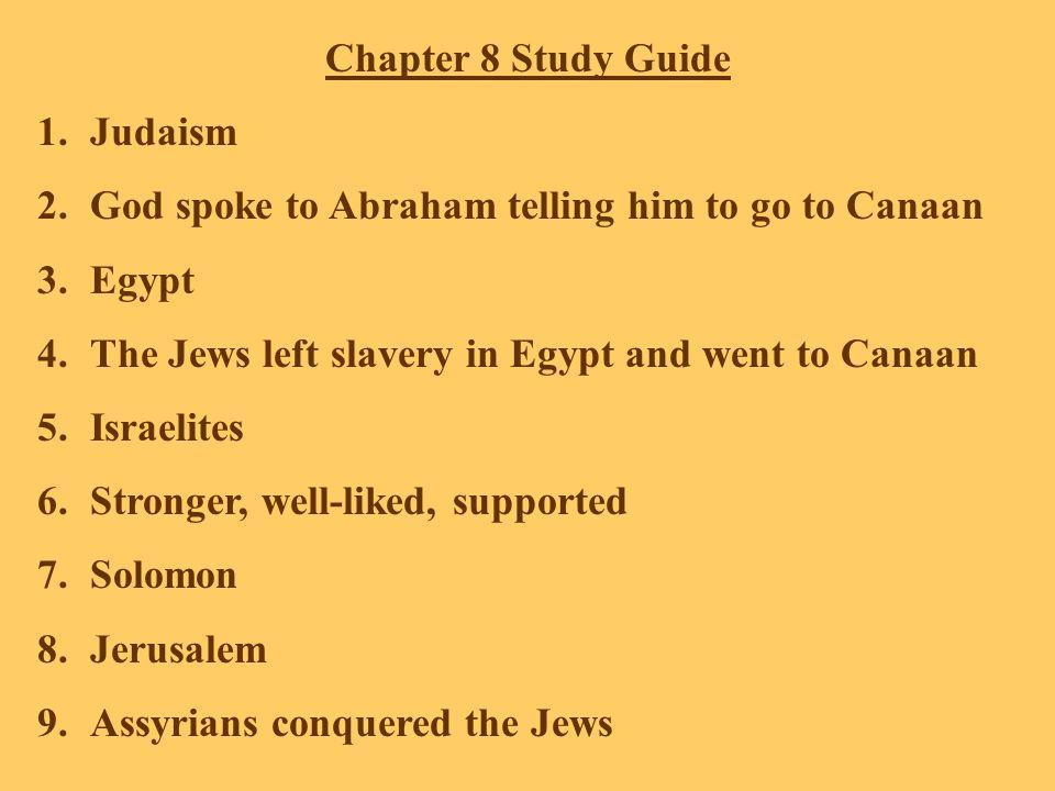 Chapter 8 Study Guide 1.Judaism 2.God spoke to Abraham telling him to go to Canaan 3.Egypt 4.The Jews left slavery in Egypt and went to Canaan 5.Israelites 6.Stronger, well-liked, supported 7.Solomon 8.Jerusalem 9.Assyrians conquered the Jews