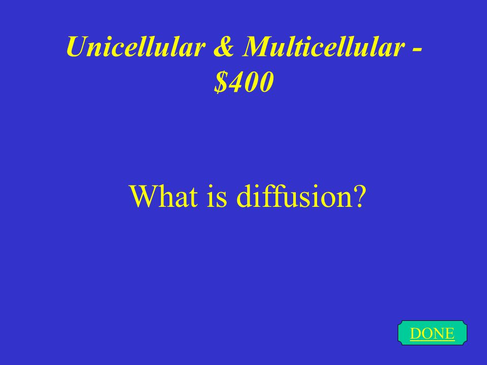 Unicellular & Multicellular - $300 DONE What is osmosis